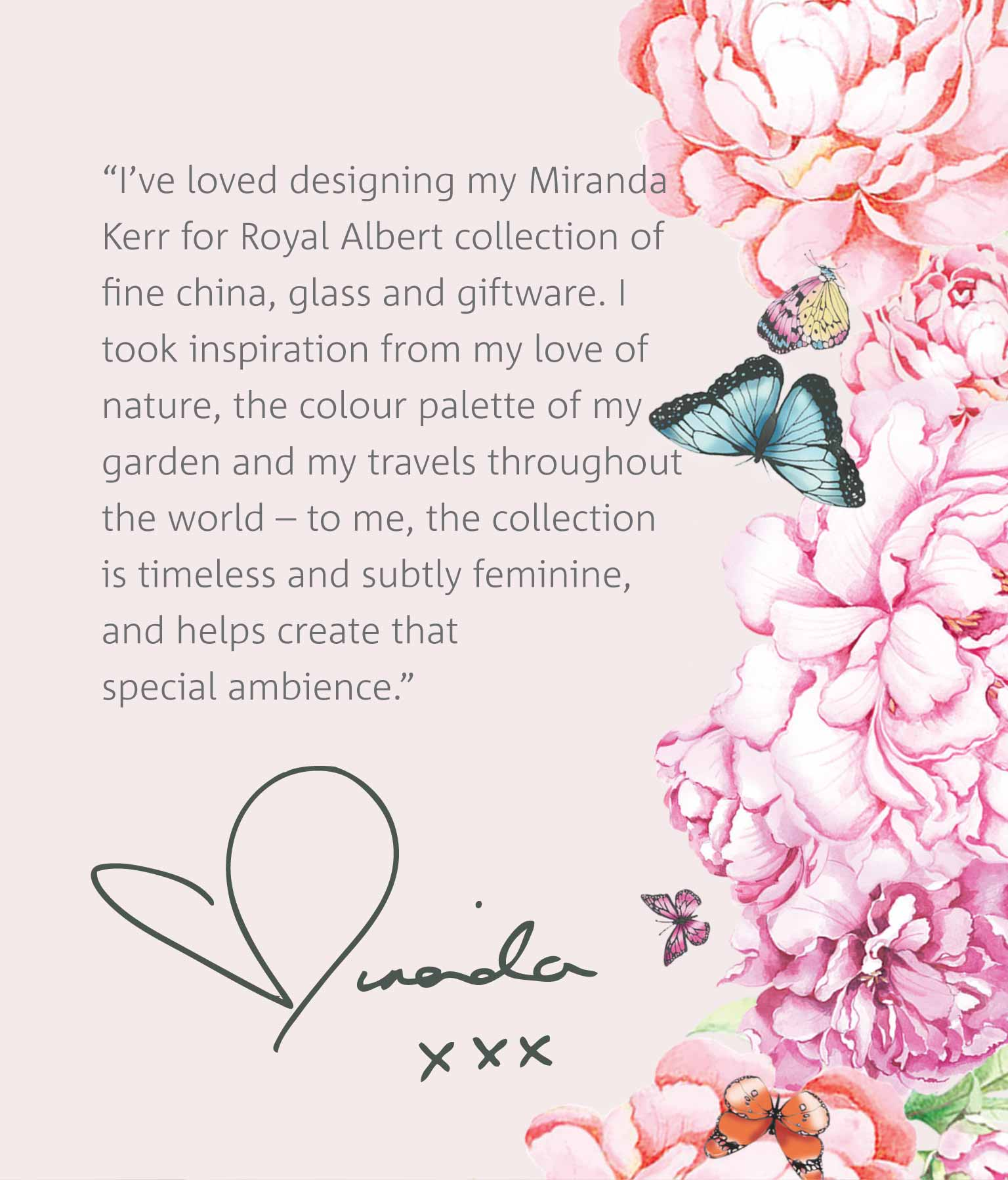 I've loved designing my Miranda Kerr for Royal Albert collection of fine china, glass and giftware. I took inspiration from my love of nature, the colour palette of my garden and my travels throughout the world – to me, the collection is timeless and subtly feminine, and helps create that special ambience. - Miranda xxx
